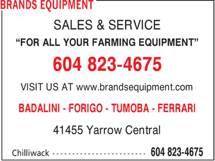Brand's Equipment (604-823-4675) - Display Ad - SALES & SERVICE FOR ALL YOUR FARMING EQUIPMENT 604 823-4675 VISIT US AT www.brandsequipment.com BADALINI - FORIGO - TUMOBA - FERRARI 41455 Yarrow Central  SALES & SERVICE FOR ALL YOUR FARMING EQUIPMENT 604 823-4675 VISIT US AT www.brandsequipment.com BADALINI - FORIGO - TUMOBA - FERRARI 41455 Yarrow Central