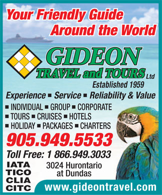 Gideon Travel and Tours Ltd (905-949-5533) - Display Ad - Your Friendly Guide Around the World GIDEON TRAVEL and TOURS Ltd Established 1959 Experience   Service   Reliability & Value INDIVIDUAL   GROUP   CORPORATE TOURS   CRUISES   HOTELS HOLIDAY   PACKAGES   CHARTERS 905.949.5533 Toll Free: 1 866.949.3033 IATA 3024 Hurontario TICO at Dundas CLIA www.gideontravel.com CITC