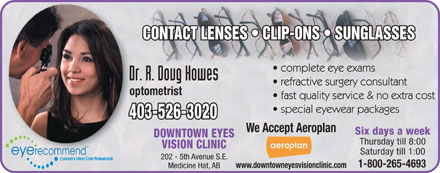 Howes R Doug Dr (403-526-3020) - Display Ad - optometrist 403-526-3020 We Accept Aeroplan Six days a week DOWNTOWN EYES Thursday till 8:00 TM VISION CLINIC Saturday till 1:00 eye recommend 202 - 5th Avenue S.E. Canada s Vision Care Professionals 1-800-265-4693 www.downtowneyesvisionclinic.com Medicine Hat, AB