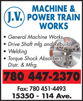 J V Machine & Power Train Works (780-447-2370) - Display Ad - Gen Gen Gen General Machineral Machineral Machineral Machine Worke Worke Worke Workssss Drive Drive Drive Drive Shaft mfg Shaft mfg Shaft mfg Shaft mfg an an an and Rebud Rebud Rebud Rebuildildildild Welding To To To To Torqurqurqurqurque Shoe Shoe Shoe Shoe Shock Ack Ack Ack Ack Absobsobsobsobsorbersrbersrbersrbersrbers Distr.  Distr. & Mfr& Mfrg.g. 780 447-2370 Fax: 780 451-4493 15350 - 114 Ave.