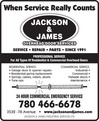 Jackson &amp; James Overhead Door Services (780-466-6678) - Display Ad - When Service Really Counts JACKSON &amp; JAMES OVERHEAD DOOR SERVICES SERVICE   REPAIR   PARTS   SINCE 1991 PROFESSIONAL SERVICE For All Types Of Residential &amp; Commercial Overhead Doors RESIDENTIAL SERVICE:COMMERCIAL SERVICE: Garage door &amp; opener repairsIndustrial Residential spring replacementCommercial Springs, cables, rollers, drumsParkade doors Tune-upsMaintenance 24 HOUR COMMERCIAL EMERGENCY SERVICE 780 466-6678 3532 -78 Avenue       www.jacksonandjames.com JACKSON &amp; JAMES INDUSTRIAL SERVICES LTD.  When Service Really Counts JACKSON &amp; JAMES OVERHEAD DOOR SERVICES SERVICE   REPAIR   PARTS   SINCE 1991 PROFESSIONAL SERVICE For All Types Of Residential &amp; Commercial Overhead Doors RESIDENTIAL SERVICE:COMMERCIAL SERVICE: Garage door &amp; opener repairsIndustrial Residential spring replacementCommercial Springs, cables, rollers, drumsParkade doors Tune-upsMaintenance 24 HOUR COMMERCIAL EMERGENCY SERVICE 780 466-6678 3532 -78 Avenue       www.jacksonandjames.com JACKSON &amp; JAMES INDUSTRIAL SERVICES LTD.
