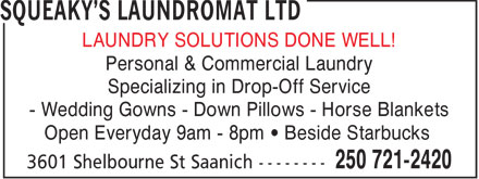 Squeaky's Laundromat Ltd (250-721-2420) - Display Ad - LAUNDRY SOLUTIONS DONE WELL! Personal & Commercial Laundry Specializing in Drop-Off Service - Wedding Gowns - Down Pillows - Horse Blankets Open Everyday 9am - 8pm   Beside Starbucks