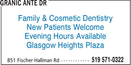Granic Ante Dr (519-571-0322) - Display Ad - Family & Cosmetic Dentistry b New Patients Welcome b Evening Hours Available b Glasgow Heights Plaza b  Family & Cosmetic Dentistry b New Patients Welcome b Evening Hours Available b Glasgow Heights Plaza b