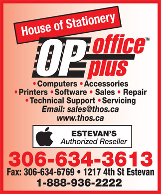 House Of Stationery Ltd (306-634-3613) - Display Ad - House of Stationery TM office OP plus Computers   Accessories Printers   Software   Sales   Repair Technical Support   Servicing Email: sales@thos.ca www.thos.ca ESTEVAN S Authorized Reseller 306-634-3613 Fax: 306-634-6769   1217 4th St Estevan 1-888-936-2222