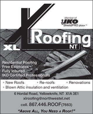 XL Roofing (867-446-7663) - Annonce illustr&eacute;e - Member of TM ShieldPRO plus+ Residential Roofing Free Estimates Fully Insured IKO Certified Professionals New Roofs Re-roofs Renovations Blown Attic insulation and ventilation 6 Hordal Road, Yellowknife, NT  X1A 3E1 xlroofing@northwestel.net cell. 867.446.ROOF(7663) ABOVE ALL, YOU NEED A ROOF!