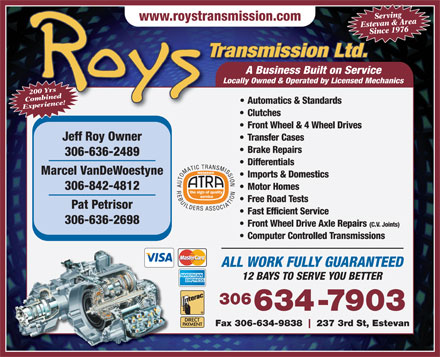 Roy's Transmission Ltd (306-634-7903) - Display Ad - Serving www.roystransmission.com Estevan & AreaSince 1976 Transmission Ltd.td A Business Built on ServiceABusinessBuiltonService Locally Owned & Operated by Licensed Mechanics 200 Yrs Combined Automatics & Standards Experience! Clutches Front Wheel & 4 Wheel Drives Jeff Roy Owner Transfer Cases Brake Repairs 306-636-2489 Differentials MEMBER Marcel VanDeWoestyne Imports & Domestics Motor Homes 306-842-4812 Free Road Tests Pat Petrisor Fast Efficient Service 306-636-2698 Front Wheel Drive Axle Repairs (C.V. Joints) Computer Controlled Transmissions ALL WORK FULLY GUARANTEED 12 BAYS TO SERVE YOU BETTER 306 634-7903 Fax 306-634-9838 237 3rd St, Estevan