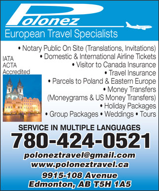 Polonez Travel Agency Ltd (780-424-0521) - Annonce illustrée - European Travel Specialists Notary Public On Site (Translations, Invitations) Domestic & International Airline Tickets IATA Visitor to Canada Insurance ACTA Accredited Travel Insurance Parcels to Poland & Eastern Europe Money Transfers (Moneygrams & US Money Transfers) Holiday Packages Group Packages   Weddings   Tours SERVICE IN MULTIPLE LANGUAGES 780-424-0521 poloneztravel@gmail.com www.poloneztravel.ca 9915-108 Avenue Edmonton, AB T5H 1A5
