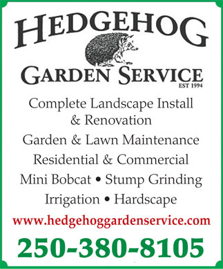 Hedgehog Garden Service (250-380-8105) - Display Ad - Complete Landscape Install & Renovation Garden & Lawn Maintenance Residential & Commercial Mini Bobcat   Stump Grinding Irrigation   Hardscape www.hedgehoggardenservice.com 250-380-8105