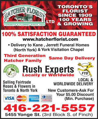 Hatcher Geo Florist Willowdale Ltd (416-221-5557) - Annonce illustrée - TORONTO'S TORONTO'S FLORIST FLORIST SINCE 1909 SINCE 1909 100 YEARS 100 YEARS LTD & GROWING & GROWING 100% SATISFACTION GUARANTEED www.hatcherflorist.com Delivery to Kane , Jerrett Funeral Homes () & York Visitation Chapel North York Third Generation Same Day Delivery Hatcher Family Rush Experts Locally or Worldwide LOCAL & Selling Fairtrade WORLDWIDE DELIVERY Roses & Flowers in New Customers-Ask For Toronto & North York Your $5.00 Discount (Min. Purchase) 416-221-5557 5455 Yonge St. (3rd Block S. of Finch)
