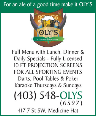 Oly's Ale House & Eatery (403-548-6597) - Annonce illustrée - For an ale of a good time make it OLY S Full Menu with Lunch, Dinner & Daily Specials - Fully Licensed 10 FT PROJECTION SCREENS FOR ALL SPORTING EVENTS Darts, Pool Tables & Poker Karaoke Thursdays & Sundays (403) 548-OLYS (6597) 417 7 St SW, Medicine Hat