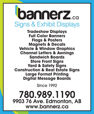 Bannerz Canada Inc (780-989-1190) - Annonce illustrée - Signs & Exhibit Displays Tradeshow Displays Full Color Banners Flags & Posters Magnets & Decals Vehicle & Window Graphics Channel Letters & Awnings Sandwich Boards Store Front Signs Yard & Safety Signs Construction & Real Estate Signs Large Format Printing Digital Message Boards Since 1992 780.989.1190 9903 76 Ave. Edmonton, AB www.bannerz.ca