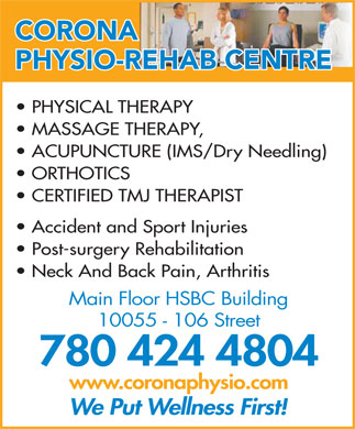 Corona Physio-Rehab Centre (780-424-4804) - Display Ad - CORONA PHYSIO-REHAB CENTRE PHYSICAL THERAPY MASSAGE THERAPY, ACUPUNCTURE (IMS/Dry Needling) ORTHOTICS CERTIFIED TMJ THERAPIST Accident and Sport Injuries Post-surgery Rehabilitation Neck And Back Pain, Arthritis Main Floor HSBC Building 10055 - 106 Street 780 424 4804 www.coronaphysio.com We Put Wellness First!