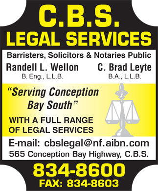 C B S Legal Services (709-834-8600) - Annonce illustrée - Barristers, Solicitors & Notaries Public Randell L. WellonC. Brad Leyte B. Eng., L.L.B.B.A., L.L.B. Serving Conception Bay South WITH A FULL RANGE OF LEGAL SERVICES E-mail: cbslegal@nf.aibn.com 565 Conception Bay Highway, C.B.S. 834-8600 FAX: 834-8603  Barristers, Solicitors & Notaries Public Randell L. WellonC. Brad Leyte B. Eng., L.L.B.B.A., L.L.B. Serving Conception Bay South WITH A FULL RANGE OF LEGAL SERVICES E-mail: cbslegal@nf.aibn.com 565 Conception Bay Highway, C.B.S. 834-8600 FAX: 834-8603