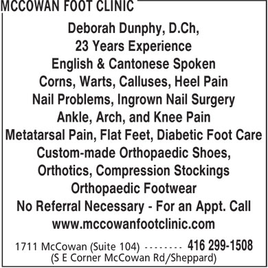 McCowan Foot Clinic (416-299-1508) - Display Ad - Deborah Dunphy, D.Ch, 23 Years Experience English & Cantonese Spoken Corns, Warts, Calluses, Heel Pain Nail Problems, Ingrown Nail Surgery Ankle, Arch, and Knee Pain Metatarsal Pain, Flat Feet, Diabetic Foot Care Custom-made Orthopaedic Shoes, Orthotics, Compression Stockings Orthopaedic Footwear No Referral Necessary - For an Appt. Call www.mccowanfootclinic.com  Deborah Dunphy, D.Ch, 23 Years Experience English & Cantonese Spoken Corns, Warts, Calluses, Heel Pain Nail Problems, Ingrown Nail Surgery Ankle, Arch, and Knee Pain Metatarsal Pain, Flat Feet, Diabetic Foot Care Custom-made Orthopaedic Shoes, Orthotics, Compression Stockings Orthopaedic Footwear No Referral Necessary - For an Appt. Call www.mccowanfootclinic.com