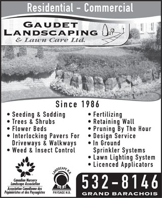 Gaudet Landscaping and Lawn Care (506-532-8146) - Annonce illustrée - Residential - Commercial Since 1986 Seeding & Sodding  Fertilizing Trees & Shrubs  Retaining Wall Flower Beds  Pruning By The Hour Interlocking Pavers For  Design Service Driveways & Walkways  In Ground Weed & Insect Control Sprinkler Systems Lawn Lighting System Licenced Applicators 532-8146  Residential - Commercial Since 1986 Seeding & Sodding  Fertilizing Trees & Shrubs  Retaining Wall Flower Beds  Pruning By The Hour Interlocking Pavers For  Design Service Driveways & Walkways  In Ground Weed & Insect Control Sprinkler Systems Lawn Lighting System Licenced Applicators 532-8146