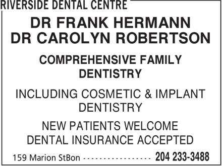 Riverside Dental Centre (204-233-3488) - Annonce illustrée - DR FRANK HERMANN DR CAROLYN ROBERTSON COMPREHENSIVE FAMILY DENTISTRY INCLUDING COSMETIC & IMPLANT DENTISTRY NEW PATIENTS WELCOME DENTAL INSURANCE ACCEPTED  DR FRANK HERMANN DR CAROLYN ROBERTSON COMPREHENSIVE FAMILY DENTISTRY INCLUDING COSMETIC & IMPLANT DENTISTRY NEW PATIENTS WELCOME DENTAL INSURANCE ACCEPTED