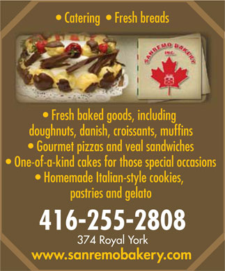 Sanremo Bakery Inc (416-255-2808) - Display Ad - Catering    Fresh breads Fresh baked goods, including doughnuts, danish, croissants, muffins Gourmet pizzas and veal sandwiches One-of-a-kind cakes for those special occasions Homemade Italian-style cookies, pastries and gelato 416-255-2808 374 Royal York www.sanremobakery.com