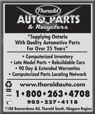 Thorold Auto Parts & Recyclers (905-227-4118) - Display Ad - Supplying Ontario With Quality Automotive Parts For Over 25 Years Computerized Inventory Late Model Parts   Rebuildable Cars 90 Day & Extended Warranties Computerized Parts Locating Network www.thoroldauto.com 1 800 263 4708 905 227 4118 1108 Beaverdams Rd. Thorold South, Niagara Region  Supplying Ontario With Quality Automotive Parts For Over 25 Years Computerized Inventory Late Model Parts   Rebuildable Cars 90 Day & Extended Warranties Computerized Parts Locating Network www.thoroldauto.com 1 800 263 4708 905 227 4118 1108 Beaverdams Rd. Thorold South, Niagara Region  Supplying Ontario With Quality Automotive Parts For Over 25 Years Computerized Inventory Late Model Parts   Rebuildable Cars 90 Day & Extended Warranties Computerized Parts Locating Network www.thoroldauto.com 1 800 263 4708 905 227 4118 1108 Beaverdams Rd. Thorold South, Niagara Region  Supplying Ontario With Quality Automotive Parts For Over 25 Years Computerized Inventory Late Model Parts   Rebuildable Cars 90 Day & Extended Warranties Computerized Parts Locating Network www.thoroldauto.com 1 800 263 4708 905 227 4118 1108 Beaverdams Rd. Thorold South, Niagara Region