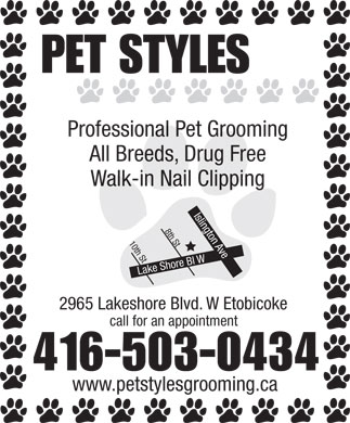 Pet Styles (416-503-0434) - Annonce illustrée - PET STYLES Professional Pet Grooming All Breeds, Drug Free Walk-in Nail Clipping Islington Ave Lake Shore Bl W10th St 8th Stcall for an a 2965 Lakeshore Blvd. W Etobicoke ppointment 416-503-0434 www.petstylesgrooming.ca PET STYLES Professional Pet Grooming All Breeds, Drug Free Walk-in Nail Clipping Islington Ave Lake Shore Bl W10th St 8th Stcall for an a 2965 Lakeshore Blvd. W Etobicoke ppointment 416-503-0434 www.petstylesgrooming.ca