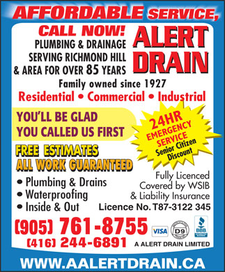 A Alert Drain Limited (905-761-8755) - Display Ad - AFFORDABLE SERVICE, CALL NOW! ALERT PLUMBING & DRAINAGE SERVING RICHMOND HILL DRAIN & AREA FOR OVER 85 YEARS Family owned since 1927 Residential   Commercial   Industrial YOU LL BE GLAD YOU CALLED US FIRST ALL WORK GUARANTEED Fully Licenced Plumbing & Drains Covered by WSIB Waterproofing & Liability Insurance Licence No. T87-3122 345 Inside & Out (905) 761-8755 (416) 244-6891 WWW.AALERTDRAIN.CA AFFORDABLE SERVICE, CALL NOW! ALERT PLUMBING & DRAINAGE SERVING RICHMOND HILL DRAIN & AREA FOR OVER 85 YEARS Family owned since 1927 Residential   Commercial   Industrial YOU LL BE GLAD YOU CALLED US FIRST ALL WORK GUARANTEED Fully Licenced Plumbing & Drains Covered by WSIB Waterproofing & Liability Insurance Licence No. T87-3122 345 Inside & Out (905) 761-8755 (416) 244-6891 WWW.AALERTDRAIN.CA