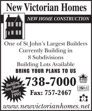 New Victorian Homes (709-738-7000) - Display Ad - NEW HOME CONSTRUCTION One of St John s Largest Builders Currently Building in 8 Subdivisions Building Lots Available BRING YOUR PLANS TO US Building New Homes Since 1991 www.newvictorianhomes.net