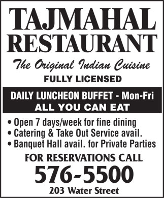 Taj Mahal (709-576-5500) - Display Ad - TAJMAHAL RESTAURANT The Original Indian Cuisine FULLY LICENSED DAILY LUNCHEON BUFFET - Mon-Fri ALL YOU CAN EAT Open 7 days/week for fine dining Catering & Take Out Service avail. Banquet Hall avail. for Private Parties FOR RESERVATIONS CALL 576-5500 203 Water Street TAJMAHAL RESTAURANT The Original Indian Cuisine FULLY LICENSED DAILY LUNCHEON BUFFET - Mon-Fri ALL YOU CAN EAT Open 7 days/week for fine dining Catering & Take Out Service avail. Banquet Hall avail. for Private Parties FOR RESERVATIONS CALL 576-5500 203 Water Street