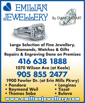 Emilian Jewellery By Diamond Art (416-638-1888) - Display Ad - By DIAMOND ARTIAMOND A Large Selection of Fine Jewellery, Diamonds, Watches & Gifts Repairs & Engraving Done on Premises 416 638 1888 1070 Wilson Ave (at Keele) 905 855 2477 1900 Fowler Dr. (at Erin Mills Pkwy) Pandora Longines Raymond Weil Tissot Thomas Sabo Bulova www.emilianjewellery.com