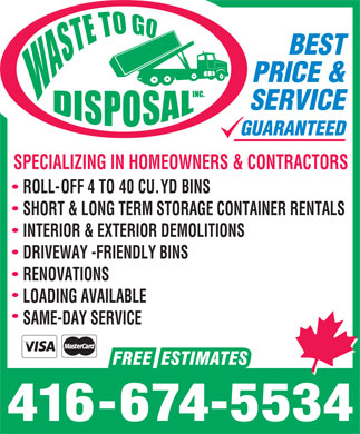 Waste To Go (647-493-5424) - Annonce illustrée - BEST PRICE & SERVICE GUARANTEED SPECIALIZING IN HOMEOWNERS & CONTRACTORS ROLL-OFF 4 TO 40 CU. YD BINS SHORT & LONG TERM STORAGE CONTAINER RENTALS INTERIOR & EXTERIOR DEMOLITIONS DRIVEWAY -FRIENDLY BINS RENOVATIONS LOADING AVAILABLE SAME-DAY SERVICE 416-674-5534