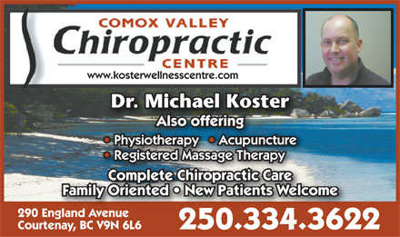 Comox Valley Chiropractic Centre (250-334-3622) - Display Ad - www.kosterwellnesscentre.com Dr. Michael KosterD Mih lK tcae os Also offering Physiotherapy  Acupuncture  Physiotherapy  Acupuncture Physiotherapy Acupuncture   AotherapyiotherapcupuAcupun Registered Massage Therapy  Registered Massage Therapy Complete Chiropractic CareComplete Chiropractic Care Family Oriented   New Patients Welcome 290 England AvenueEngland Avenue Courtenay, BC V9N 6L6 250.334.3622
