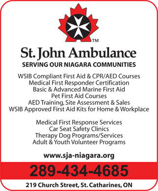 St John Ambulance (905-685-8964) - Display Ad - www.sja-niagara.org WSIB Compliant First Aid & CPR/AED Courses Medical First Responder Certification 219 Church Street, St. Catharines, ON Basic & Advanced Marine First Aid SERVING OUR NIAGARA COMMUNITIES Pet First Aid Courses AED Training, Site Assessment & Sales WSIB Approved First Aid Kits for Home & Workplace Medical First Response Services Car Seat Safety Clinics Therapy Dog Programs/Services Adult & Youth Volunteer Programs