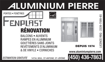 Aluminium Pierre (450-436-7863) - Annonce illustr&eacute;e - PORTES   FEN&Ecirc;TRES R&Eacute;NOVATION BALCONS   AUVENTS RAMPES EN ALUMINIUM GOUTTI&Egrave;RES SANS JOINTS DEPUIS 1974 REV&Ecirc;TEMENTS D ALUMINIUM LICENCE RBQ : 2339-7599-65 &amp; DE VINYLE   CORNICHES www.aluminiumpierre.com ESTIMATION GRATUITE 1475A, BOUL. ST-ANTOINE, ST-J&Eacute;R&Ocirc;ME (450) 436-7863  PORTES   FEN&Ecirc;TRES R&Eacute;NOVATION BALCONS   AUVENTS RAMPES EN ALUMINIUM GOUTTI&Egrave;RES SANS JOINTS DEPUIS 1974 REV&Ecirc;TEMENTS D ALUMINIUM LICENCE RBQ : 2339-7599-65 &amp; DE VINYLE   CORNICHES www.aluminiumpierre.com ESTIMATION GRATUITE 1475A, BOUL. ST-ANTOINE, ST-J&Eacute;R&Ocirc;ME (450) 436-7863  PORTES   FEN&Ecirc;TRES R&Eacute;NOVATION BALCONS   AUVENTS RAMPES EN ALUMINIUM GOUTTI&Egrave;RES SANS JOINTS DEPUIS 1974 REV&Ecirc;TEMENTS D ALUMINIUM LICENCE RBQ : 2339-7599-65 &amp; DE VINYLE   CORNICHES www.aluminiumpierre.com ESTIMATION GRATUITE 1475A, BOUL. ST-ANTOINE, ST-J&Eacute;R&Ocirc;ME (450) 436-7863  PORTES   FEN&Ecirc;TRES R&Eacute;NOVATION BALCONS   AUVENTS RAMPES EN ALUMINIUM GOUTTI&Egrave;RES SANS JOINTS DEPUIS 1974 REV&Ecirc;TEMENTS D ALUMINIUM LICENCE RBQ : 2339-7599-65 &amp; DE VINYLE   CORNICHES www.aluminiumpierre.com ESTIMATION GRATUITE 1475A, BOUL. ST-ANTOINE, ST-J&Eacute;R&Ocirc;ME (450) 436-7863  PORTES   FEN&Ecirc;TRES R&Eacute;NOVATION BALCONS   AUVENTS RAMPES EN ALUMINIUM GOUTTI&Egrave;RES SANS JOINTS DEPUIS 1974 REV&Ecirc;TEMENTS D ALUMINIUM LICENCE RBQ : 2339-7599-65 &amp; DE VINYLE   CORNICHES www.aluminiumpierre.com ESTIMATION GRATUITE 1475A, BOUL. ST-ANTOINE, ST-J&Eacute;R&Ocirc;ME (450) 436-7863  PORTES   FEN&Ecirc;TRES R&Eacute;NOVATION BALCONS   AUVENTS RAMPES EN ALUMINIUM GOUTTI&Egrave;RES SANS JOINTS DEPUIS 1974 REV&Ecirc;TEMENTS D ALUMINIUM LICENCE RBQ : 2339-7599-65 &amp; DE VINYLE   CORNICHES www.aluminiumpierre.com ESTIMATION GRATUITE 1475A, BOUL. ST-ANTOINE, ST-J&Eacute;R&Ocirc;ME (450) 436-7863