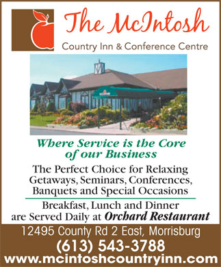 McIntosh Country Inn & Conference Centre (613-543-3788) - Display Ad - Where Service is the Core of our Business The Perfect Choice for Relaxing Getaways, Seminars, Conferences, Banquets and Special Occasions Breakfast, Lunch and Dinner are Served Daily at Orchard Restaurant 12495 County Rd 2 East, Morrisburg (613) 543-3788 www.mcintoshcountryinn.com