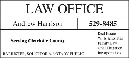 Andrew Harrison Law Office (506-529-8485) - Display Ad - LAW OFFICE Andrew Harrison 529-8485 Real Estate Wills & Estates Serving Charlotte County Family Law Civil Litigation Incorporations BARRISTER, SOLICITOR & NOTARY PUBLIC