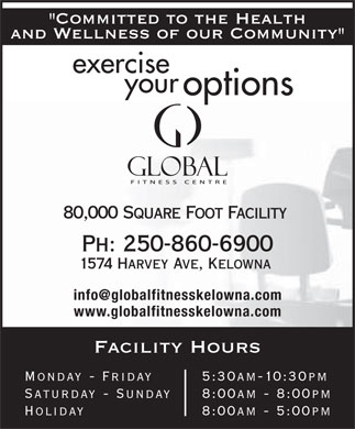 "Global Fitness Centre (250-860-6900) - Display Ad - ""Committed to the Health and Wellness of our Community"" exercise your options 80,000 Square Foot Facility Ph: 250-860-6900 1574 Harvey Ave, Kelowna info@globalfitnesskelowna.com www.globalfitnesskelowna.com Facility Hours Monday - Friday  5:30am-10:30pm Saturday - Sunday 8:00am - 8:00pm Holiday  8:00am - 5:00pm"