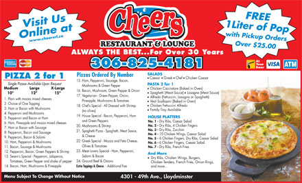 Cheers Restaurant &amp; Lounge (780-871-9060) - Display Ad - 1 Liter of Popwith Pickup OrdersFREE Online atwww.cheersrl.ca Over $25.00 Visit Us RESTAURANT &amp; LOUNGE ALWAYS THE BEST...For Over 30 Years At Your 306-825-4181 Door SALADS Pizzas Ordered By Number PIZZA 2 for 1 l l ll Caesar Greek Chef Chicken Caesar 15. Ham, Pepperoni, Sausage, Bacon, Single Pizzas Available Upon Request PASTA 2 for 1 Mushrooms &amp; Green Pepper l Medium          Large          X-Large Chicken Cacciatore (Baked in Oven) 16. Bacon, Mushroom, Green Pepper &amp; Onion l Spaghetti (Meat Sauce) Lasagna (Meat Sauce) 10&quot;               12&quot;                15&quot; 17. Vegetarian - Green Pepper, Onion, l Alfredo (Fettuccini, Lasagna or Spaghetti) 1. Plain with mozza mixed cheeses Pineapple, Mushrooms &amp; Tomatoes l Veal Scallopini (Baked in Oven) 2. Choice of One Topping l Chicken Fettuccini Alfredo 18. Chef s Special - All Dressed with Shrimp 3. Ham or Bacon with Mushrooms l Family Tray Available (no olives) 4. Pepperoni and Mushrooms 19. House Special - Bacon, Pepperoni, Ham HOUSE PLATTERS 5. Pepperoni and Bacon or Ham and Green Peppers No. 1 - Dry Ribs, Caesar Salad 6. Ham, Pineapple and mozza mixed cheeses No. 2 - Dry Ribs, 4 Chicken Fingers 20. Mushrooms &amp; Shrimp 7. Ham or Bacon with Sausage No. 3 - Dry Ribs, Zucchini 21. Spaghetti Pizza - Spaghetti, Meat Sauce, 8. Pepperoni, Bacon and Sausage No. 4 - 10 Chicken Wings, Caesar Salad &amp; Cheese 9. Pepperoni, Bacon &amp; Salami No. 5 - 6 Chicken Fingers, Dry Ribs, Caesar Salad 22. Greek Special - Mozza and Feta Cheese, 10. Ham, Pepperoni &amp; Mushrooms No. 6 - 6 Chicken Fingers, Caesar Salad Olives &amp; Tomatoes No. 7 - Dry Ribs, French Fries 11. Bacon, Sausage &amp; Mushrooms 23. Meat Lovers Special - Ham, Pepperoni, 12. Pepperoni, Bacon, Green Peppers &amp; Shrimp And More Salami &amp; Bacon 13. Seann s Special - Pepperoni, Jalapenos, l Dry Ribs, Chicken Wings, Burgers, 24. Ground Beef &amp; Onions Tomatoes, Green Pepper and shake of pepper Chicken Tenders, French Fries, Onion Rings, 14. Bacon, Ham, Mushrooms &amp; Pineapple Extra Toppings &amp; Cheese - Additional Fee and more... Menu Subject To Change Without Notice 4301 - 49th Ave., Lloydminster  1 Liter of Popwith Pickup OrdersFREE Online atwww.cheersrl.ca Over $25.00 Visit Us RESTAURANT &amp; LOUNGE ALWAYS THE BEST...For Over 30 Years At Your 306-825-4181 Door SALADS Pizzas Ordered By Number PIZZA 2 for 1 l l ll Caesar Greek Chef Chicken Caesar 15. Ham, Pepperoni, Sausage, Bacon, Single Pizzas Available Upon Request PASTA 2 for 1 Mushrooms &amp; Green Pepper l Medium          Large          X-Large Chicken Cacciatore (Baked in Oven) 16. Bacon, Mushroom, Green Pepper &amp; Onion l Spaghetti (Meat Sauce) Lasagna (Meat Sauce) 10&quot;               12&quot;                15&quot; 17. Vegetarian - Green Pepper, Onion, l Alfredo (Fettuccini, Lasagna or Spaghetti) 1. Plain with mozza mixed cheeses Pineapple, Mushrooms &amp; Tomatoes l Veal Scallopini (Baked in Oven) 2. Choice of One Topping l Chicken Fettuccini Alfredo 18. Chef s Special - All Dressed with Shrimp 3. Ham or Bacon with Mushrooms l Family Tray Available (no olives) 4. Pepperoni and Mushrooms 19. House Special - Bacon, Pepperoni, Ham HOUSE PLATTERS 5. Pepperoni and Bacon or Ham and Green Peppers No. 1 - Dry Ribs, Caesar Salad 6. Ham, Pineapple and mozza mixed cheeses No. 2 - Dry Ribs, 4 Chicken Fingers 20. Mushrooms &amp; Shrimp 7. Ham or Bacon with Sausage No. 3 - Dry Ribs, Zucchini 21. Spaghetti Pizza - Spaghetti, Meat Sauce, 8. Pepperoni, Bacon and Sausage No. 4 - 10 Chicken Wings, Caesar Salad &amp; Cheese 9. Pepperoni, Bacon &amp; Salami No. 5 - 6 Chicken Fingers, Dry Ribs, Caesar Salad 22. Greek Special - Mozza and Feta Cheese, 10. Ham, Pepperoni &amp; Mushrooms No. 6 - 6 Chicken Fingers, Caesar Salad Olives &amp; Tomatoes No. 7 - Dry Ribs, French Fries 11. Bacon, Sausage &amp; Mushrooms 23. Meat Lovers Special - Ham, Pepperoni, 12. Pepperoni, Bacon, Green Peppers &amp; Shrimp And More Salami &amp; Bacon 13. Seann s Special - Pepperoni, Jalapenos, l Dry Ribs, Chicken Wings, Burgers, 24. Ground Beef &amp; Onions Tomatoes, Green Pepper and shake of pepper Chicken Tenders, French Fries, Onion Rings, 14. Bacon, Ham, Mushrooms &amp; Pineapple Extra Toppings &amp; Cheese - Additional Fee and more... Menu Subject To Change Without Notice 4301 - 49th Ave., Lloydminster