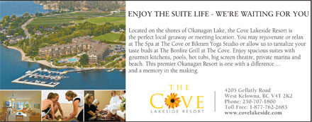 Cove Lakeside Resort (250-707-1800) - Display Ad - ENJOY THE SUITE LIFE - WE RE WAITING FOR YOU Located on the shores of Okanagan Lake, the Cove Lakeside Resort isLoca the perfect local getaway or meeting location. You may rejuvenate or relax the at The Spa at The Cove or Bikram Yoga Studio or allow us to tantalize yourat T taste buds at The Bonfire Grill at The Cove. Enjoy spacious suites withtast gourmet kitchens, pools, hot tubs, big screen theatre, private marina and gour beach. This premier Okanagan Resort is one with a difference....beac and a memory in the making.and 4205 Gellatly Road West Kelowna, BC V4T 2K2 Phone: 250-707-1800 Toll Free: 1-877-762-2683 www.covelakeside.com