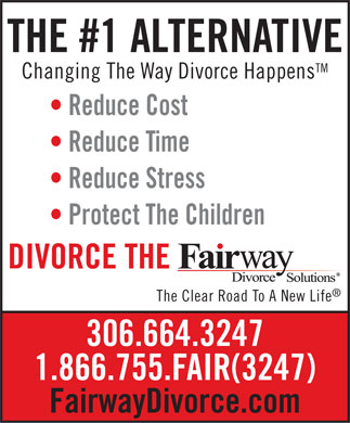 Fairway Divorce Solutions (306-664-3247) - Annonce illustrée - THE #1 ALTERNATIVE TM Changing The Way Divorce Happens Reduce Cost Reduce Time Reduce Stress Protect The Children DIVORCE THE The Clear Road To A New Life 306.664.3247 1.866.755.FAIR(3247) FairwayDivorce.com  THE #1 ALTERNATIVE TM Changing The Way Divorce Happens Reduce Cost Reduce Time Reduce Stress Protect The Children DIVORCE THE The Clear Road To A New Life 306.664.3247 1.866.755.FAIR(3247) FairwayDivorce.com