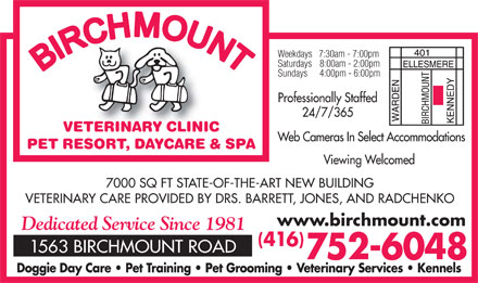 Birchmount Veterinary Clinic (416-752-6048) - Display Ad - Weekdays   7:30am - 7:00pm Saturdays    8:00am - 2:00pm Sundays     4:00pm - 6:00pm Professionally Staffed 24/7/365 VETERINARY CLINIC Web Cameras In Select Accommodations PET RESORT, DAYCARE & SPA Viewing Welcomed 7000 SQ FT STATE-OF-THE-ART NEW BUILDING VETERINARY CARE PROVIDED BY DRS. BARRETT, JONES, AND RADCHENKO www.birchmount.com Dedicated Service Since 1981 () 416 1563 BIRCHMOUNT ROAD 752-6048 Doggie Day Care   Pet Training   Pet Grooming   Veterinary Services   Kennels  Weekdays   7:30am - 7:00pm Saturdays    8:00am - 2:00pm Sundays     4:00pm - 6:00pm Professionally Staffed 24/7/365 VETERINARY CLINIC Web Cameras In Select Accommodations PET RESORT, DAYCARE & SPA Viewing Welcomed 7000 SQ FT STATE-OF-THE-ART NEW BUILDING VETERINARY CARE PROVIDED BY DRS. BARRETT, JONES, AND RADCHENKO www.birchmount.com Dedicated Service Since 1981 () 416 1563 BIRCHMOUNT ROAD 752-6048 Doggie Day Care   Pet Training   Pet Grooming   Veterinary Services   Kennels