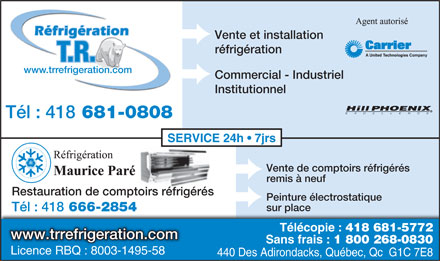 R&eacute;frig&eacute;ration T.R. (418-681-0808) - Annonce illustr&eacute;e - R&eacute;frig&eacute;ration Vente et installation r&eacute;frig&eacute;ration T.R. www.trrefrigeration.com Commercial - Industriel Institutionnel T&eacute;l : 418 681-0808 SERVICE 24h   7jrs Vente de comptoirs r&eacute;frig&eacute;r&eacute;s remis &agrave; neuf Restauration de comptoirs r&eacute;frig&eacute;r&eacute;s Peinture &eacute;lectrostatique sur place T&eacute;l : 418 666-2854 T&eacute;l&eacute;copie : 418 681-5772 www.trrefrigeration.com Sans frais : 1 800 268-0830 Licence RBQ : 8003-1495-58 440 Des Adirondacks, Qu&eacute;bec, Qc  G1C 7E8