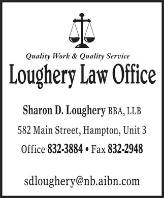 Loughery Law Office (506-832-3884) - Annonce illustrée - Quality Work & Quality Service Sharon D. Loughery BBA, LLB 582 Main Street, Hampton, Unit 3 Office 832-3884   Fax 832-2948 sdloughery@nb.aibn.com  Quality Work & Quality Service Sharon D. Loughery BBA, LLB 582 Main Street, Hampton, Unit 3 Office 832-3884   Fax 832-2948 sdloughery@nb.aibn.com