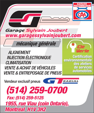 Garage Sylvain Joubert (514-259-0700) - Annonce illustr&eacute;e - www.garagessylvainjoubert.com m&eacute;canique g&eacute;n&eacute;rale ALIGNEMENT Certification Certification INJECTION &Eacute;LECTRONIQUE environnementale environnementale CLIMATISATION des ateliers des ateliers de services de services VENTE &amp; ACHAT DE V&Eacute;HICULES automobiles automobiles VENTE &amp; ENTREPOSAGE DE PNEUS Vendeur exclusif pneus () 514 259-0700 Fax: (514) 259-5125 1955, rue Viau (coin Ontario), Montr&eacute;al  H1V 3H2  www.garagessylvainjoubert.com m&eacute;canique g&eacute;n&eacute;rale ALIGNEMENT Certification Certification INJECTION &Eacute;LECTRONIQUE environnementale environnementale CLIMATISATION des ateliers des ateliers de services de services VENTE &amp; ACHAT DE V&Eacute;HICULES automobiles automobiles VENTE &amp; ENTREPOSAGE DE PNEUS Vendeur exclusif pneus () 514 259-0700 Fax: (514) 259-5125 1955, rue Viau (coin Ontario), Montr&eacute;al  H1V 3H2