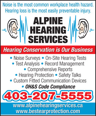 Alpine Hearing Services (403-508-2580) - Display Ad - Noise is the most common workplace health hazard. Hearing loss is the most easily preventable injury. ALPINE HEARING SERVICES Hearing Conservation is Our Business Noise Surveys   On-Site Hearing Tests Test Analysis   Record Management Comprehensive Reports Hearing Protection   Safety Talks Custom Fitted Communication Devices OH&S Code Compliance 403-207-5555 www.alpinehearingservices.ca www.bestearprotection.com Noise is the most common workplace health hazard. Hearing loss is the most easily preventable injury. ALPINE HEARING SERVICES Hearing Conservation is Our Business Noise Surveys   On-Site Hearing Tests Test Analysis   Record Management Comprehensive Reports Hearing Protection   Safety Talks Custom Fitted Communication Devices OH&S Code Compliance 403-207-5555 www.alpinehearingservices.ca www.bestearprotection.com  Noise is the most common workplace health hazard. Hearing loss is the most easily preventable injury. ALPINE HEARING SERVICES Hearing Conservation is Our Business Noise Surveys   On-Site Hearing Tests Test Analysis   Record Management Comprehensive Reports Hearing Protection   Safety Talks Custom Fitted Communication Devices OH&S Code Compliance 403-207-5555 www.alpinehearingservices.ca www.bestearprotection.com Noise is the most common workplace health hazard. Hearing loss is the most easily preventable injury. ALPINE HEARING SERVICES Hearing Conservation is Our Business Noise Surveys   On-Site Hearing Tests Test Analysis   Record Management Comprehensive Reports Hearing Protection   Safety Talks Custom Fitted Communication Devices OH&S Code Compliance 403-207-5555 www.alpinehearingservices.ca www.bestearprotection.com