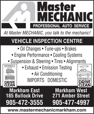 Master Mechanic (905-477-4997) - Display Ad - At Master MECHANIC, you talk to the mechanic! VEHICLE INSPECTION CENTRE Oil Changes   Tune-ups   Brakes Engine Performance   Cooling Systems Suspension & Steering   Tires   Alignments Exhaust   Emission Testing Air Conditioning IMPORTS   DOMESTIC Markham West Markham East 271 Amber Street 185 Bullock Drive 905-472-3555905-477-4997 www.mastermechanicmarkham.com
