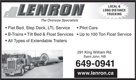 Lenron Inc (506-649-0941) - Annonce illustr&eacute;e - LOCAL &amp; LONG DISTANCE TRUCKING The Oversize Specialists Flat Bed, Step Deck, LTL Service  Pilot Cars B-Trains   Tilt Bed &amp; Float Services  Up to 100 Ton Float Service All Types of Extendable Trailers 291 King William Rd. Saint John, NB 649-0941 www.lenron.ca  LOCAL &amp; LONG DISTANCE TRUCKING The Oversize Specialists Flat Bed, Step Deck, LTL Service  Pilot Cars B-Trains   Tilt Bed &amp; Float Services  Up to 100 Ton Float Service All Types of Extendable Trailers 291 King William Rd. Saint John, NB 649-0941 www.lenron.ca