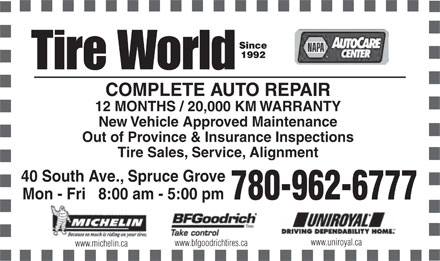 Tire World Inc (780-962-6777) - Annonce illustrée - Since 1992 COMPLETE AUTO REPAIR 12 MONTHS / 20,000 KM WARRANTY New Vehicle Approved Maintenance Out of Province & Insurance Inspections Tire Sales, Service, Alignment 40 South Ave., Spruce Grove Mon - Fri   8:00 am - 5:00 pm 780-962-6777 www.uniroyal.ca www.bfgoodrichtires.ca www.michelin.ca  Since 1992 COMPLETE AUTO REPAIR 12 MONTHS / 20,000 KM WARRANTY New Vehicle Approved Maintenance Out of Province & Insurance Inspections Tire Sales, Service, Alignment 40 South Ave., Spruce Grove Mon - Fri   8:00 am - 5:00 pm 780-962-6777 www.uniroyal.ca www.bfgoodrichtires.ca www.michelin.ca