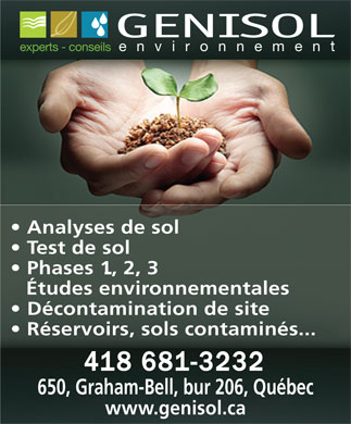 Genisol Environnement Inc (418-800-3190) - Annonce illustr&eacute;e - GENISOL experts - conseils environnement Analyses de sol Test de sol Phases 1, 2, 3 &Eacute;tudes environnementales D&eacute;contamination de site R&eacute;servoirs, sols contamin&eacute;s... 650, Graham-Bell, bur 206, Qu&eacute;bec www.genisol.ca