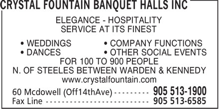 Crystal Fountain Banquet Halls Inc (905-513-1900) - Display Ad - DANCES   OTHER SOCIAL EVENTS FOR 100 TO 900 PEOPLE N. OF STEELES BETWEEN WARDEN & KENNEDY www.crystalfountain.com SERVICE AT ITS FINEST WEDDINGS   COMPANY FUNCTIONS ELEGANCE - HOSPITALITY