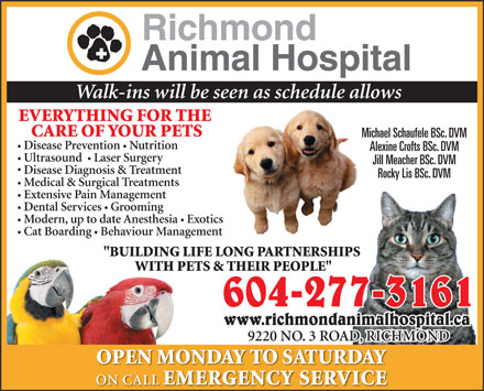 "Richmond Animal Hospital Ltd (604-238-0676) - Display Ad - Walk-ins will be seen as schedule allows EVERYTHING FOR THE CARE OF YOUR PETS Michael Schaufele BSc. DVM Disease Prevention  Nutrition Alexine Crofts BSc. DVM Ultrasound   Laser Surgery Jill Meacher BSc. DVM Disease Diagnosis & Treatment Rocky Lis BSc. DVM Medical & Surgical Treatments Extensive Pain Management Dental Services Grooming Modern, up to date Anesthesia Exotics Cat Boarding Behaviour Management ""BUILDING LIFE LONG PARTNERSHIPSPS WITH PETS & THEIR PEOPLE"" WITH PE 604-277-3161 www.richmondanimalhospital.ca 9220 NO. 3 ROAD, RICHMOND OPEN MONDAY TO SATURDAY ON CALL EMERGENCY SERVICE"