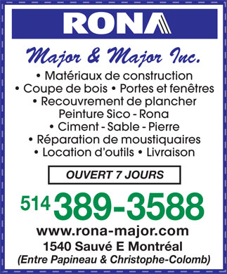 Major &amp; Major Inc (514-389-3588) - Annonce illustr&eacute;e - Major &amp; Major Inc. Mat&eacute;riaux de construction Coupe de bois   Portes et fen&ecirc;tres Recouvrement de plancher Peinture Sico - Rona Ciment - Sable - Pierre R&eacute;paration de moustiquaires Location d outils   Livraison OUVERT 7 JOURS 514 389-3588 www.rona-major.com 1540 Sauv&eacute; E Montr&eacute;al (Entre Papineau &amp; Christophe-Colomb) Major &amp; Major Inc. Mat&eacute;riaux de construction Coupe de bois   Portes et fen&ecirc;tres Recouvrement de plancher Peinture Sico - Rona Ciment - Sable - Pierre R&eacute;paration de moustiquaires Location d outils   Livraison OUVERT 7 JOURS 514 389-3588 www.rona-major.com 1540 Sauv&eacute; E Montr&eacute;al (Entre Papineau &amp; Christophe-Colomb)  Major &amp; Major Inc. Mat&eacute;riaux de construction Coupe de bois   Portes et fen&ecirc;tres Recouvrement de plancher Peinture Sico - Rona Ciment - Sable - Pierre R&eacute;paration de moustiquaires Location d outils   Livraison OUVERT 7 JOURS 514 389-3588 www.rona-major.com 1540 Sauv&eacute; E Montr&eacute;al (Entre Papineau &amp; Christophe-Colomb) Major &amp; Major Inc. Mat&eacute;riaux de construction Coupe de bois   Portes et fen&ecirc;tres Recouvrement de plancher Peinture Sico - Rona Ciment - Sable - Pierre R&eacute;paration de moustiquaires Location d outils   Livraison OUVERT 7 JOURS 514 389-3588 www.rona-major.com 1540 Sauv&eacute; E Montr&eacute;al (Entre Papineau &amp; Christophe-Colomb)