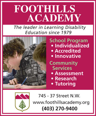 Foothills Academy (403-270-9400) - Annonce illustrée - FOOTHILLS ACADEMY The leader in Learning Disability Education since 1979 School Program Individualized Accredited Innovative Community Services Assessment Research Tutoring 745 - 37 Street N.W. www.foothillsacademy.org (403) 270-9400